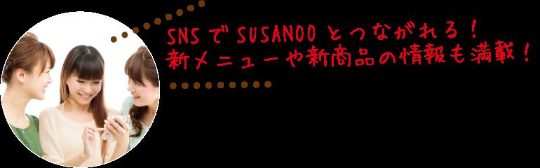 SNSでSUSANOOとつながれる!新メニューや新商品の情報も満載!