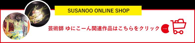 SUSANOO ONLINE SHOP 芸術師 ゆにこーん関連作品